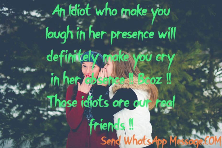 An Idiot who make you laugh in her presence will definitely make you cry in her absence !! Bcoz !! Those idiots are our real friends