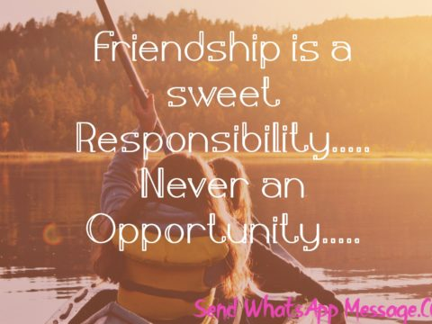 Friendship is a sweet Responsibility Never an Opportunity